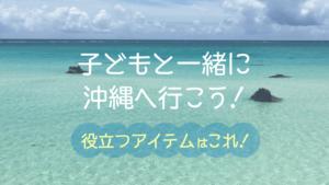 子連れで沖縄旅行!持ち物リストと、あると便利なアイテムをご紹介